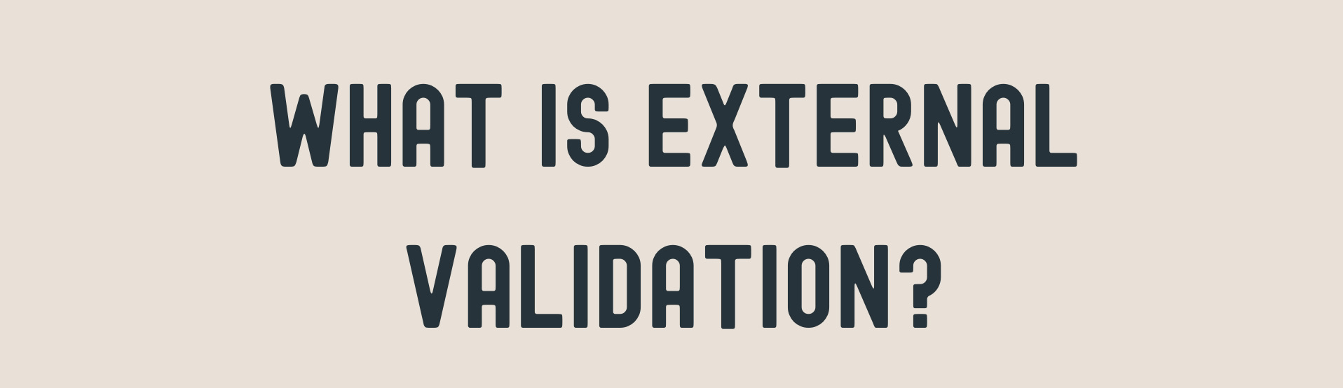 """Navy Blue Text stating """"What is External Validation?"""" on Beige background"""